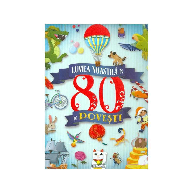 Lumea noastra in 80 de povesti, editura Girasol 2021 shopu.ro